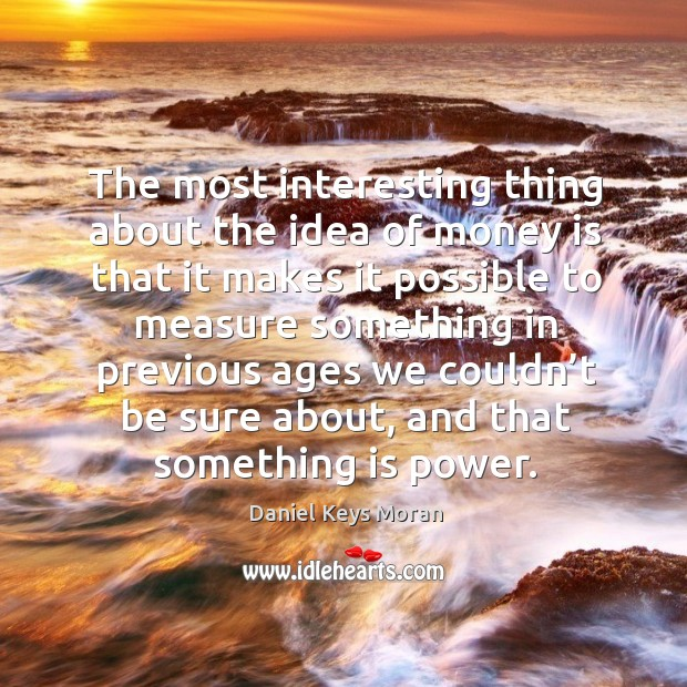 The most interesting thing about the idea of money is that it makes it possible to measure something Daniel Keys Moran Picture Quote
