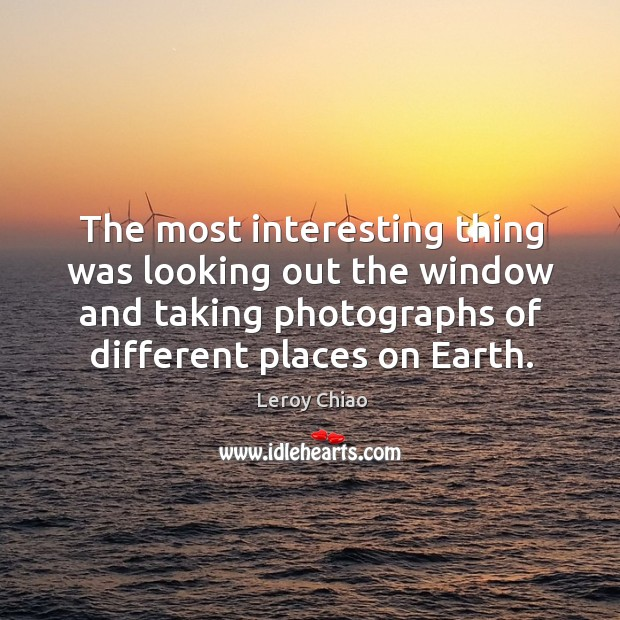The most interesting thing was looking out the window and taking photographs of different places on earth. Image