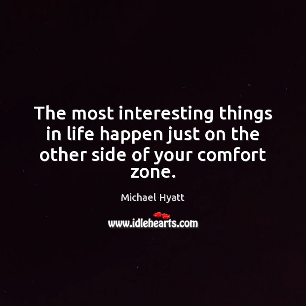 Image, The most interesting things in life happen just on the other side of your comfort zone.