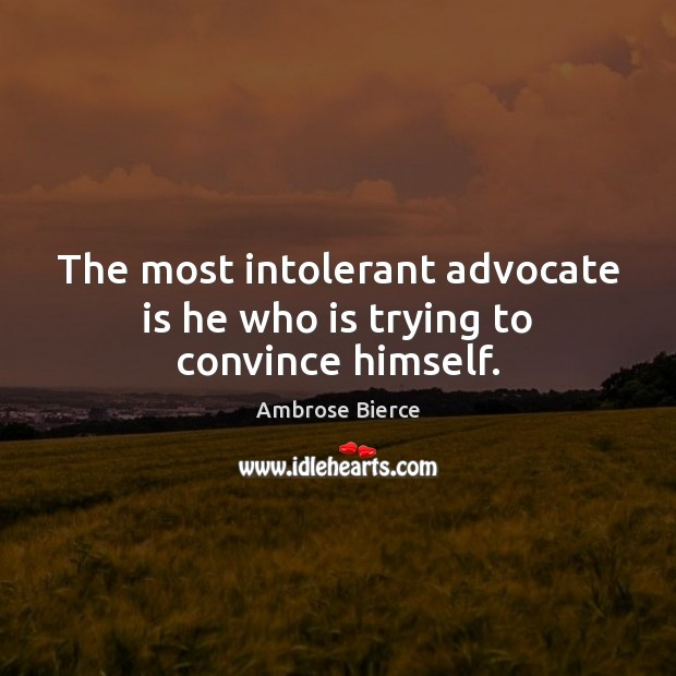 Image about The most intolerant advocate is he who is trying to convince himself.
