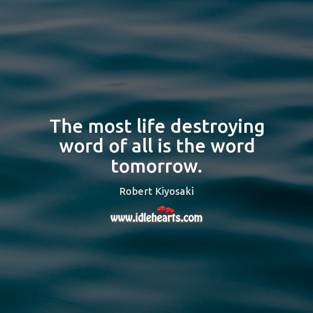 Image, The most life destroying word of all is the word tomorrow.