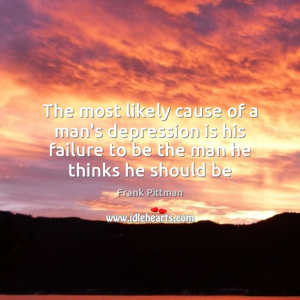 The most likely cause of a man's depression is his failure to Depression Quotes Image