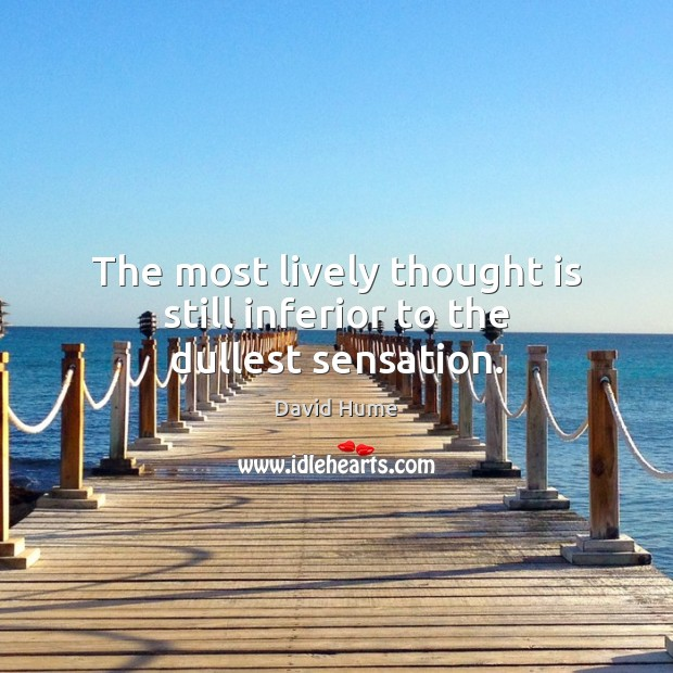 The most lively thought is still inferior to the dullest sensation. Image