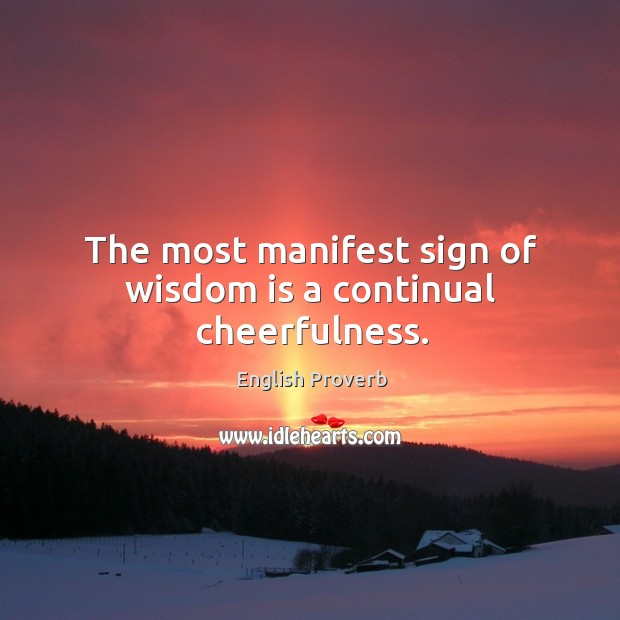 The most manifest sign of wisdom is a continual cheerfulness. Image