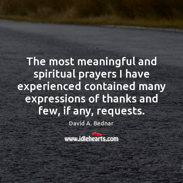 The most meaningful and spiritual prayers I have experienced contained many expressions David A. Bednar Picture Quote