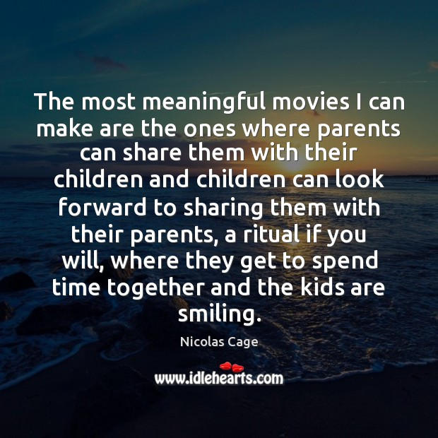 The most meaningful movies I can make are the ones where parents Time Together Quotes Image
