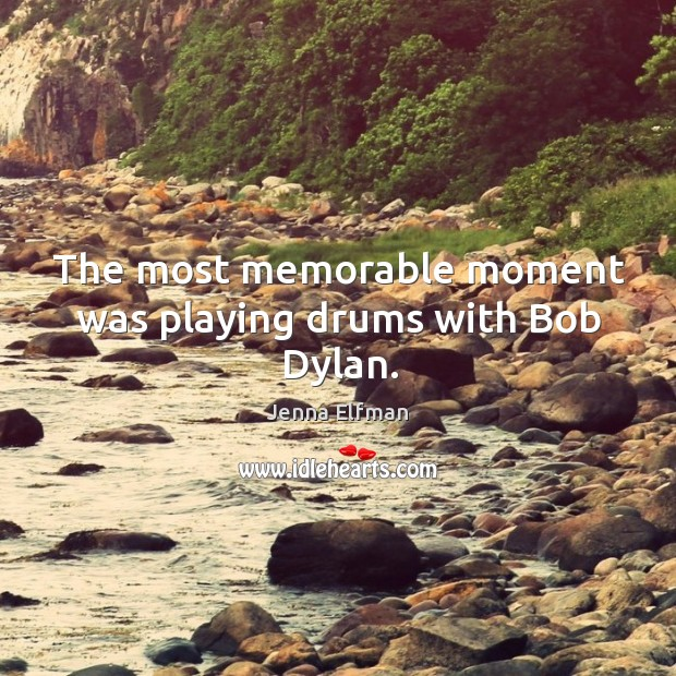 The most memorable moment was playing drums with bob dylan. Jenna Elfman Picture Quote