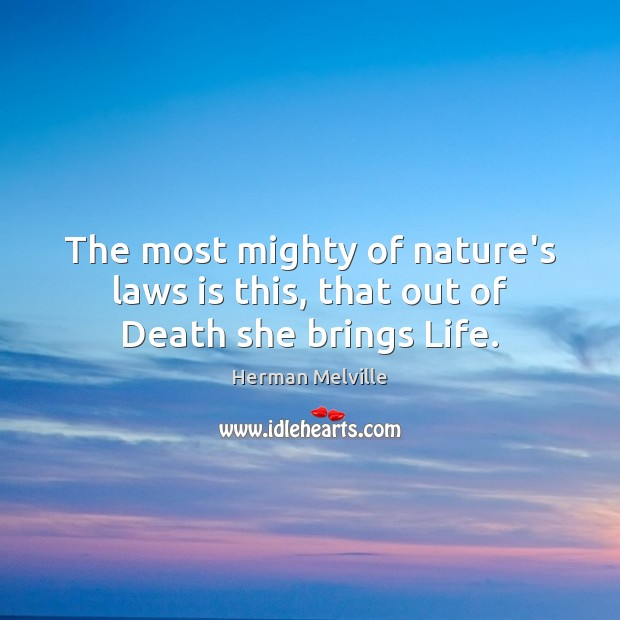 The most mighty of nature's laws is this, that out of Death she brings Life. Image