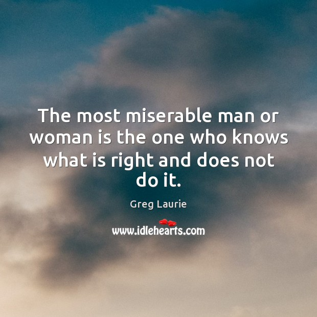 The most miserable man or woman is the one who knows what is right and does not do it. Greg Laurie Picture Quote