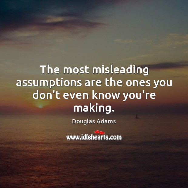 The most misleading assumptions are the ones you don't even know you're making. Douglas Adams Picture Quote