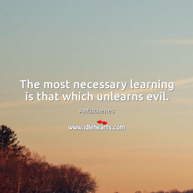 Image, The most necessary learning is that which unlearns evil.