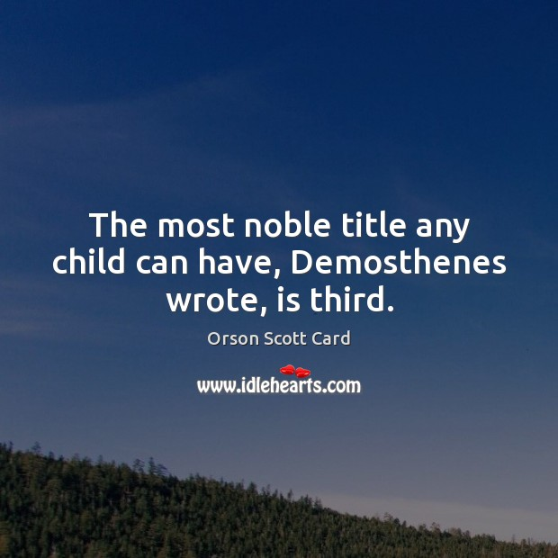 The most noble title any child can have, Demosthenes wrote, is third. Image