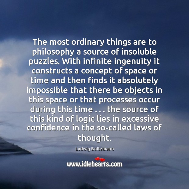 The most ordinary things are to philosophy a source of insoluble puzzles. Image