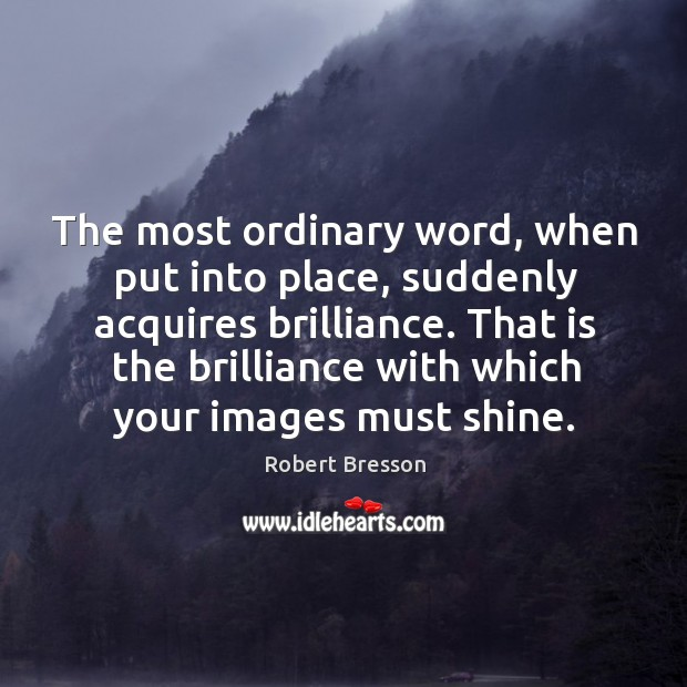 The most ordinary word, when put into place, suddenly acquires brilliance. Robert Bresson Picture Quote