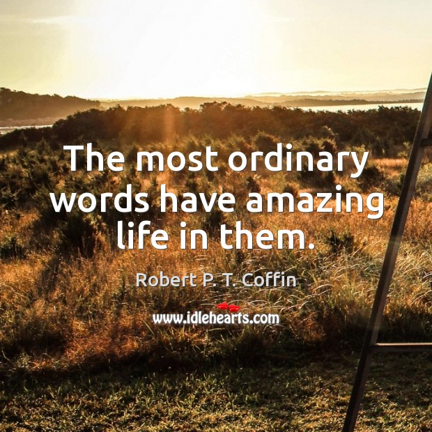 The most ordinary words have amazing life in them. Image