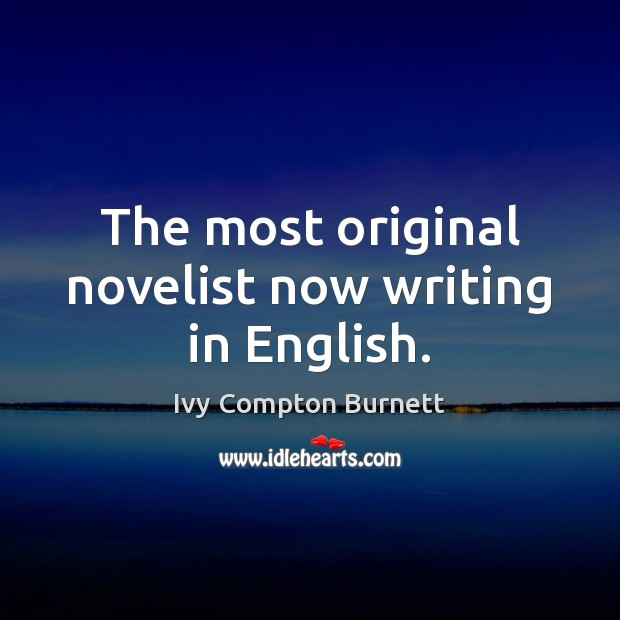 The most original novelist now writing in English. Ivy Compton Burnett Picture Quote