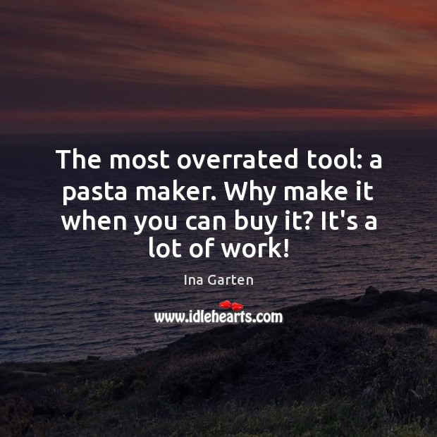The most overrated tool: a pasta maker. Why make it when you Ina Garten Picture Quote