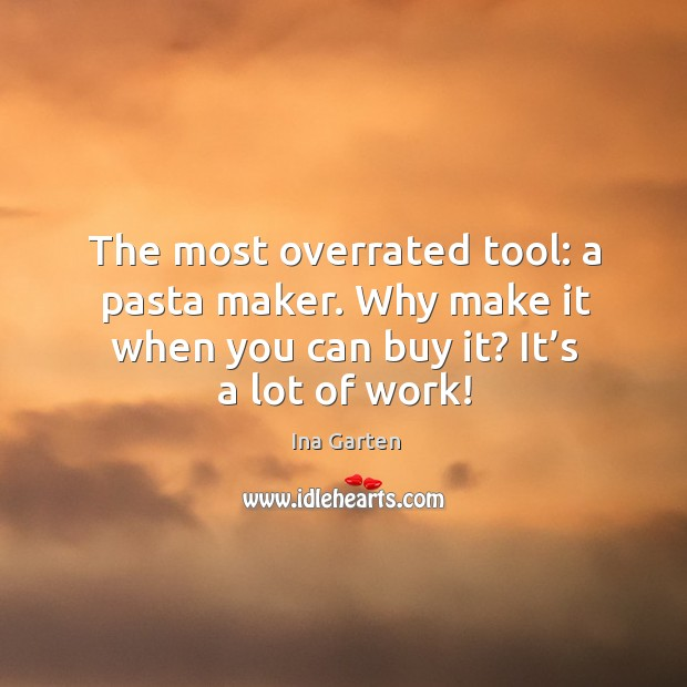 The most overrated tool: a pasta maker. Why make it when you can buy it? it's a lot of work! Ina Garten Picture Quote