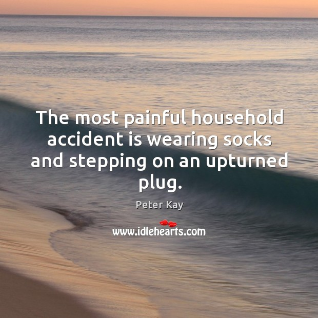 The most painful household accident is wearing socks and stepping on an upturned plug. Peter Kay Picture Quote