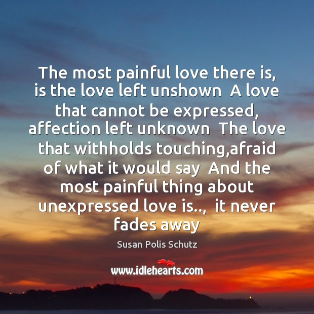 The most painful love there is, is the love left unshown  A Image