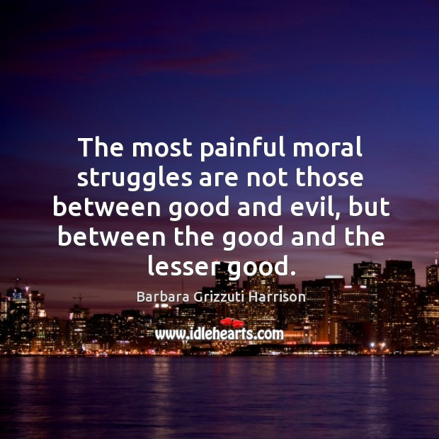 The most painful moral struggles are not those between good and evil Image