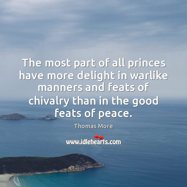 The most part of all princes have more delight in warlike manners Thomas More Picture Quote