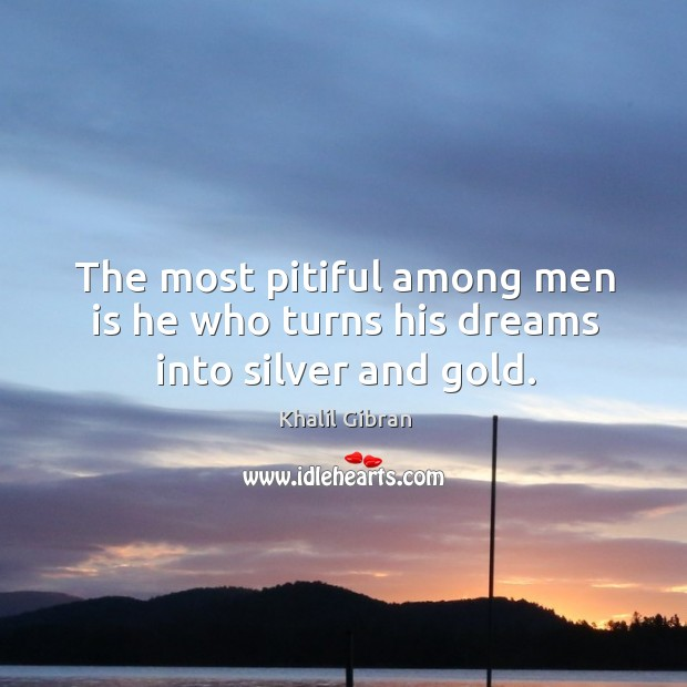 The most pitiful among men is he who turns his dreams into silver and gold. Image