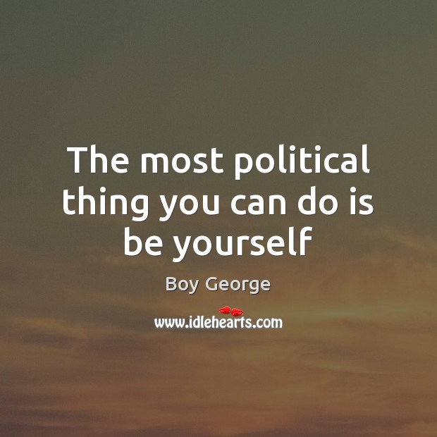 The most political thing you can do is be yourself Boy George Picture Quote