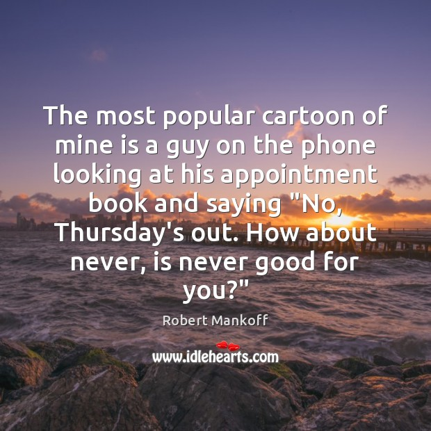 The most popular cartoon of mine is a guy on the phone Robert Mankoff Picture Quote