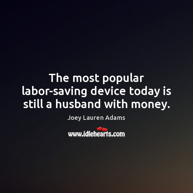 The most popular labor-saving device today is still a husband with money. Image