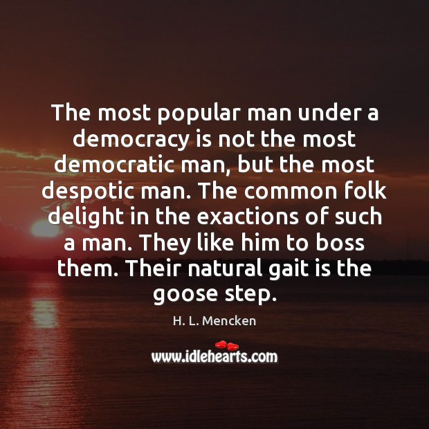 The most popular man under a democracy is not the most democratic Democracy Quotes Image