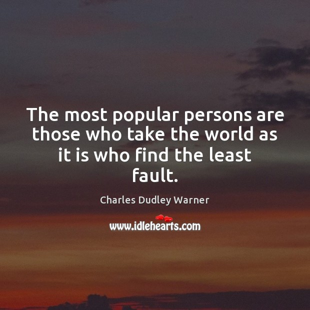 The most popular persons are those who take the world as it is who find the least fault. Charles Dudley Warner Picture Quote