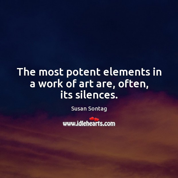 The most potent elements in a work of art are, often, its silences. Susan Sontag Picture Quote