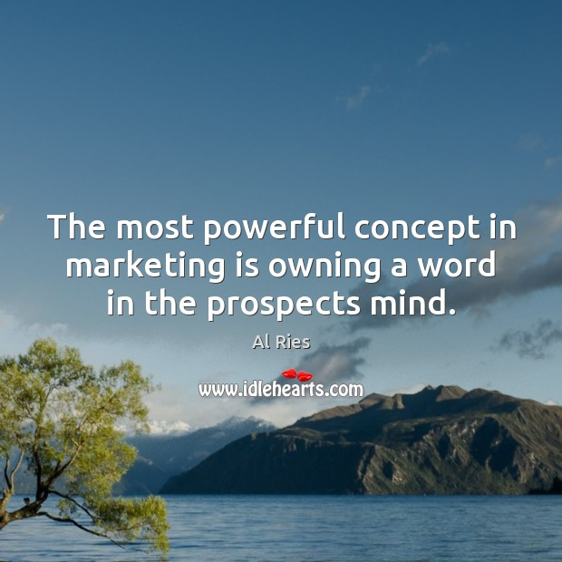 The most powerful concept in marketing is owning a word in the prospects mind. Marketing Quotes Image