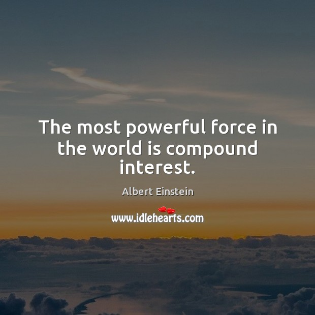 Image, The most powerful force in the world is compound interest.