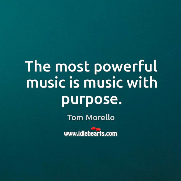 The most powerful music is music with purpose. Tom Morello Picture Quote