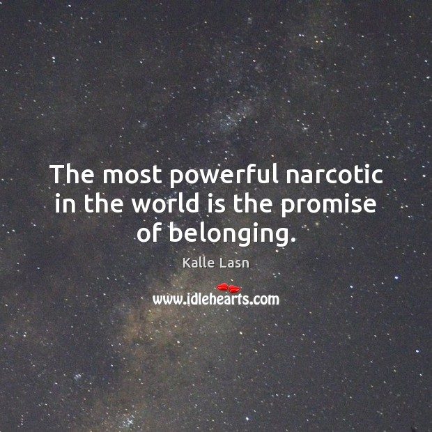 The most powerful narcotic in the world is the promise of belonging. Image