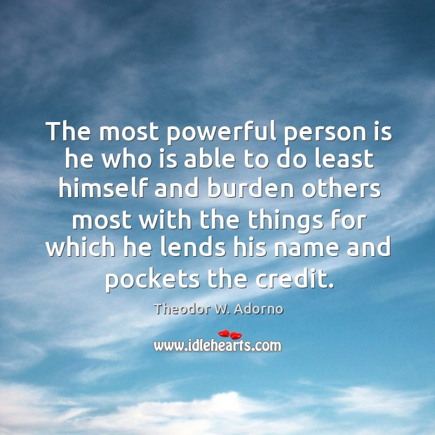 The most powerful person is he who is able to do least himself and burden others Theodor W. Adorno Picture Quote