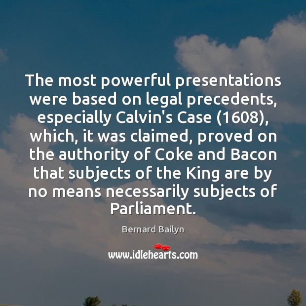 The most powerful presentations were based on legal precedents, especially Calvin's Case (1608), Bernard Bailyn Picture Quote