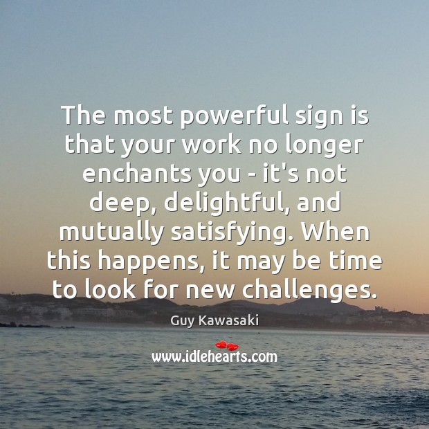 The most powerful sign is that your work no longer enchants you Guy Kawasaki Picture Quote