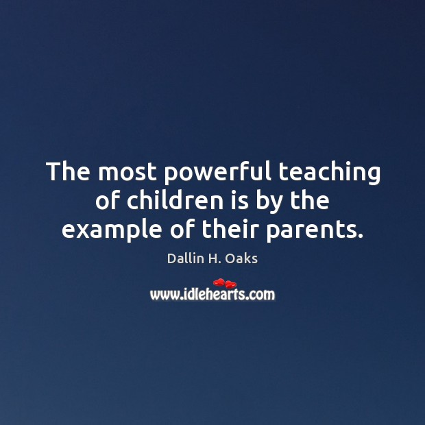 The most powerful teaching of children is by the example of their parents. Image