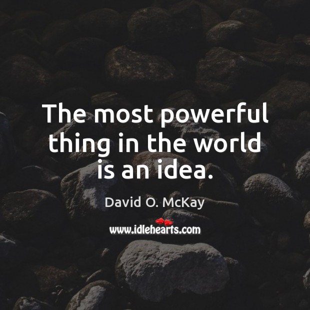 The most powerful thing in the world is an idea. David O. McKay Picture Quote