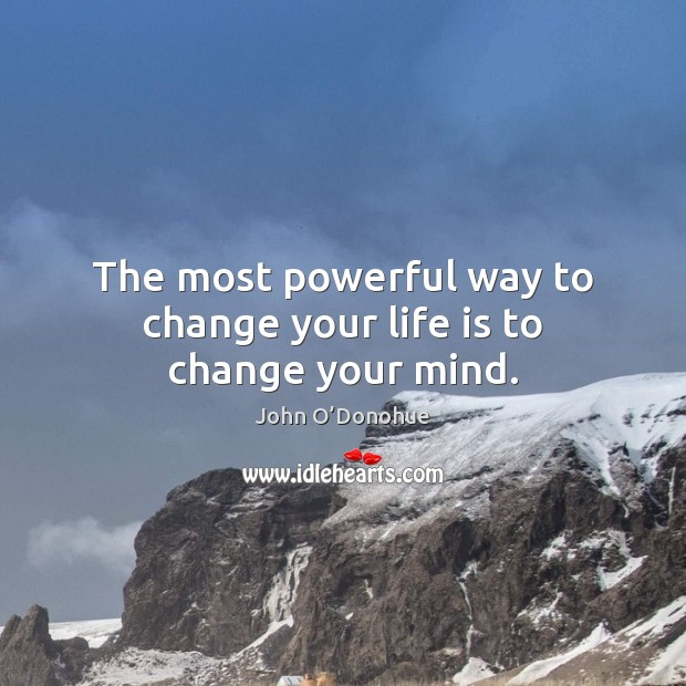 The most powerful way to change your life is to change your mind. John O'Donohue Picture Quote