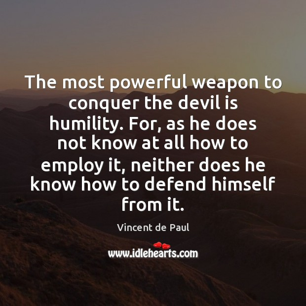 The most powerful weapon to conquer the devil is humility. For, as Vincent de Paul Picture Quote