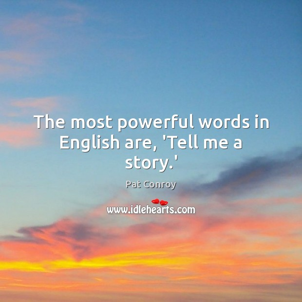 The most powerful words in English are, 'Tell me a story.' Pat Conroy Picture Quote