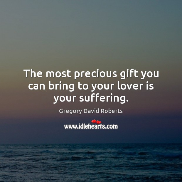 The most precious gift you can bring to your lover is your suffering. Gregory David Roberts Picture Quote