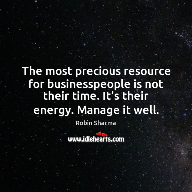 The most precious resource for businesspeople is not their time. It's their Robin Sharma Picture Quote