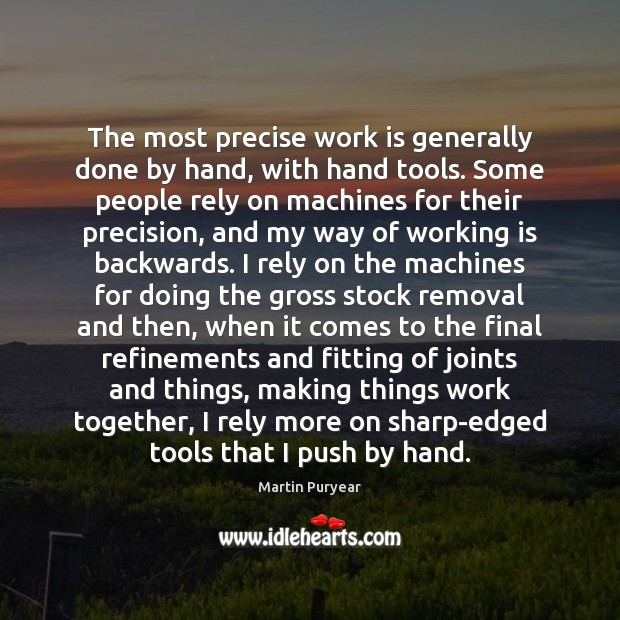 The most precise work is generally done by hand, with hand tools. Martin Puryear Picture Quote