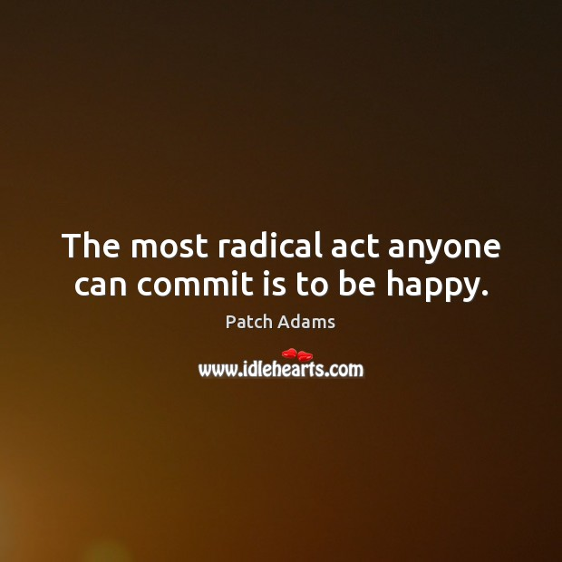 The most radical act anyone can commit is to be happy. Image
