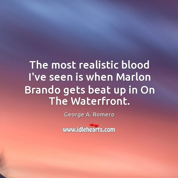 The most realistic blood I've seen is when Marlon Brando gets beat George A. Romero Picture Quote